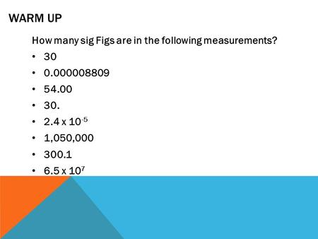 WARM UP How many sig Figs are in the following measurements? 30 0.000008809 54.00 30. 2.4 x 10 -5 1,050,000 300.1 6.5 x 10 7.