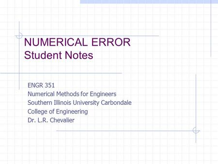 NUMERICAL ERROR Student Notes ENGR 351 Numerical Methods for Engineers Southern Illinois University Carbondale College of Engineering Dr. L.R. Chevalier.
