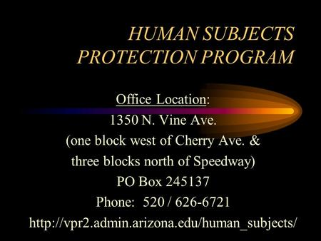 HUMAN SUBJECTS PROTECTION PROGRAM Office Location: 1350 N. Vine Ave. (one block west of Cherry Ave. & three blocks north of Speedway) PO Box 245137 Phone: