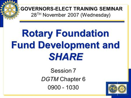 Rotary Foundation Fund Development and SHARE Session 7 DGTM Chapter 6 0900 - 1030 GOVERNORS-ELECT TRAINING SEMINAR 28 TH November 2007 (Wednesday)