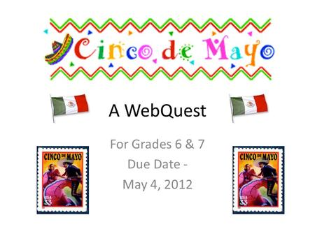 A WebQuest For Grades 6 & 7 Due Date - May 4, 2012.