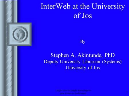 Unijos uses its height advantage to gain access to the Internet 1 InterWeb at the University of Jos By Stephen A. Akintunde, PhD Deputy University Librarian.