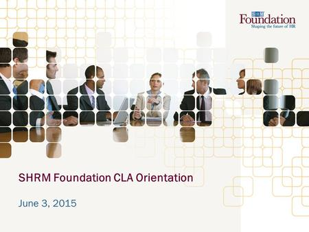 SHRM Foundation CLA Orientation June 3, 2015. Agenda Roll Call – Fundraising ideas for your conference, meeting, or events? SHRM Foundation at the SHRM.
