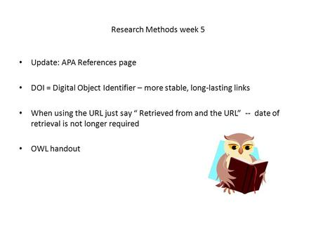 "Research Methods week 5 Update: APA References page DOI = Digital Object Identifier – more stable, long-lasting links When using the URL just say "" Retrieved."