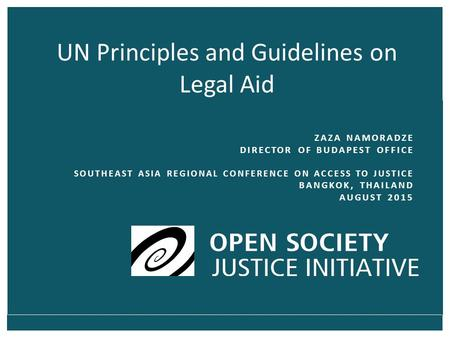 UN Principles and Guidelines on Legal Aid ZAZA NAMORADZE DIRECTOR OF BUDAPEST OFFICE SOUTHEAST ASIA REGIONAL CONFERENCE ON ACCESS TO JUSTICE BANGKOK, THAILAND.