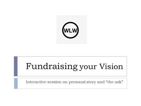 "Fundraising your Vision Interactive session on personal story and ""the ask"""