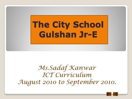 The City School Gulshan Jr-E Ms.Sadaf Kanwar ICT Curriculum August 2010 to September 2010.