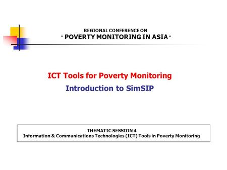"ICT Tools for Poverty Monitoring Introduction to SimSIP REGIONAL CONFERENCE ON "" POVERTY MONITORING IN ASIA "" THEMATIC SESSION 4 Information & Communications."