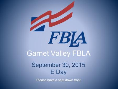 Garnet Valley FBLA September 30, 2015 E Day Please have a seat down front.