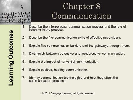 Learning Outcomes © 2011 Cengage Learning. All rights reserved. Chapter 8 Communication Learning Outcomes 1.Describe the interpersonal communication process.