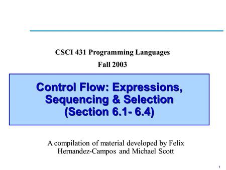 1 Control Flow: Expressions, Sequencing & Selection (Section 6.1- 6.4) A compilation of material developed by Felix Hernandez-Campos and Michael Scott.