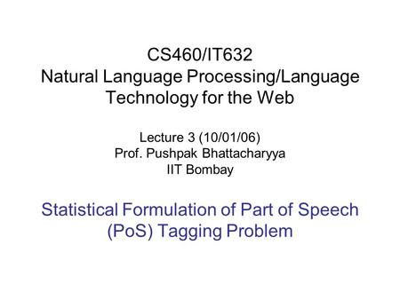 CS460/IT632 Natural Language Processing/Language Technology for the Web Lecture 3 (10/01/06) Prof. Pushpak Bhattacharyya IIT Bombay Statistical Formulation.