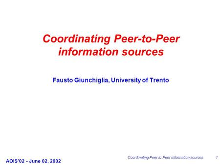 AOIS'02 - June 02, 2002 Coordinating Peer-to-Peer information sources1 Fausto Giunchiglia, University of Trento Coordinating Peer-to-Peer information sources.