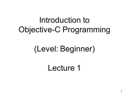1 Introduction to Objective-C Programming (Level: Beginner) Lecture 1.