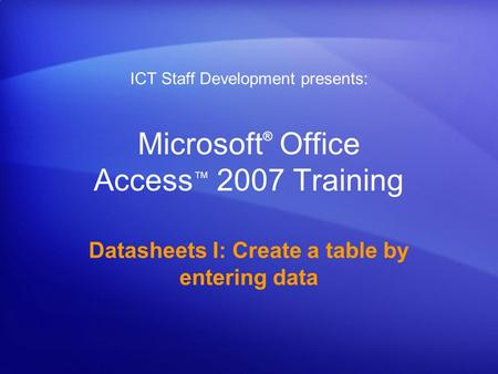 Microsoft ® Office Access ™ 2007 Training Datasheets I: Create a table by entering data ICT Staff Development presents: