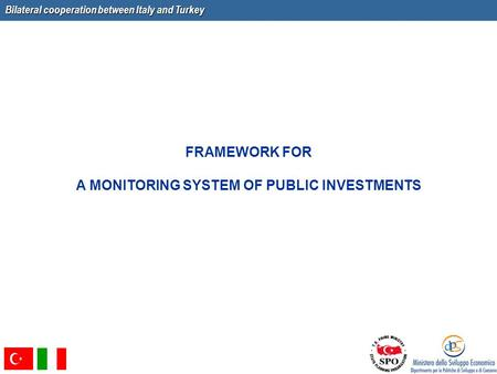 Bilateral cooperation between Italy and Turkey FRAMEWORK FOR A MONITORING SYSTEM OF PUBLIC INVESTMENTS.