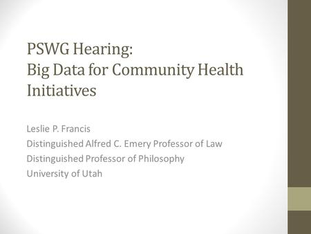 PSWG Hearing: Big Data for Community Health Initiatives Leslie P. Francis Distinguished Alfred C. Emery Professor of Law Distinguished Professor of Philosophy.
