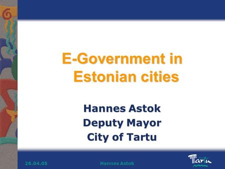 Hannes Astok26.04.05 E-Government in Estonian cities Hannes Astok Deputy Mayor City of Tartu.