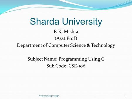 Sharda University P. K. Mishra (Asst.Prof) Department of Computer Science & Technology Subject Name: Programming Using C Sub Code: CSE-106 Programming.