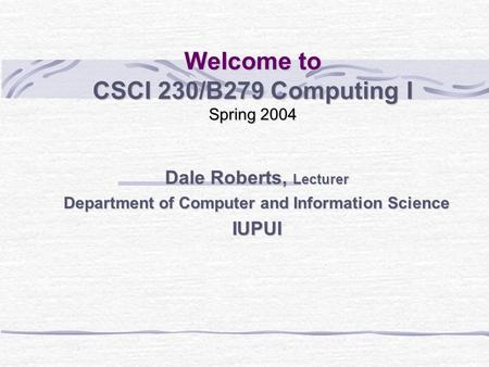 Welcome to CSCI 230/B279 Computing I Spring 2004 Dale Roberts, Lecturer Department of Computer and Information Science IUPUI.