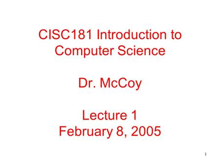 1 CISC181 Introduction to Computer Science Dr. McCoy Lecture 1 February 8, 2005.