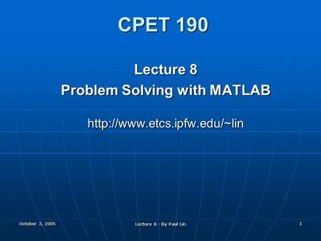 October 3, 2005 Lecture 8 - By Paul Lin 1 CPET 190 Lecture 8 Problem Solving with MATLAB