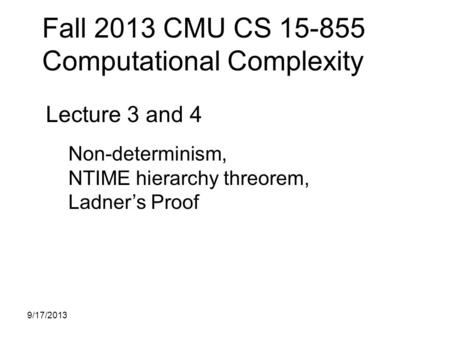 Fall 2013 CMU CS 15-855 Computational Complexity Lecture 3 and 4 Non-determinism, NTIME hierarchy threorem, Ladner's Proof 9/17/2013.