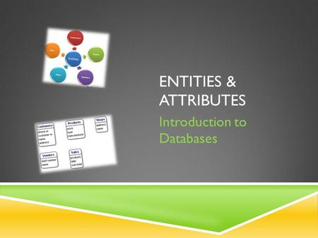 ENTITIES & ATTRIBUTES Introduction to Databases. STARTER ACTIVITY… What is the pattern between these flash cards?