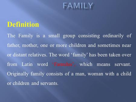 Definition The Family is a small group consisting ordinarily of father, mother, one or more children and sometimes near or distant relatives. The word.