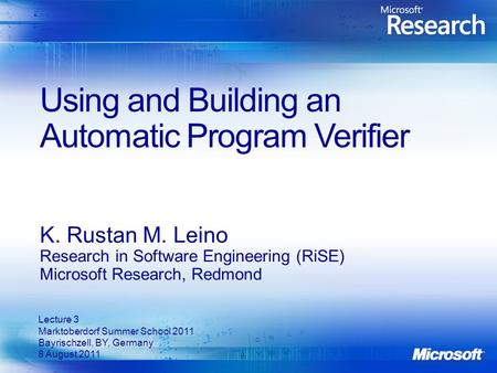 Using and Building an Automatic Program Verifier K. Rustan M. Leino Research in Software Engineering (RiSE) Microsoft Research, Redmond Lecture 3 Marktoberdorf.