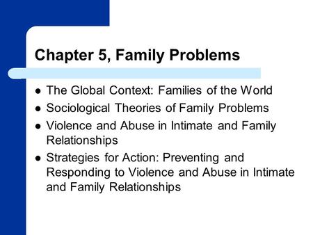 Chapter 5, Family Problems The Global Context: Families of the World Sociological Theories of Family Problems Violence and Abuse in Intimate and Family.