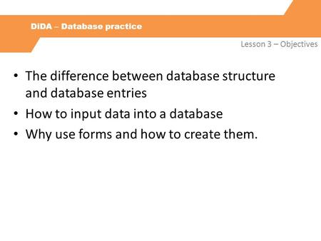 DiDA – Database practice Lesson 3 – Objectives The difference between database structure and database entries How to input data into a database Why use.