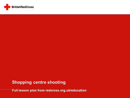 Shopping centre shooting Full lesson plan from redcross.org.uk/education.