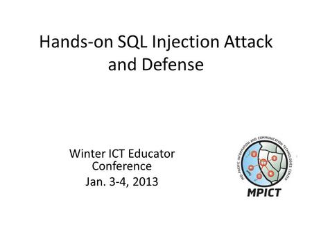 Hands-on SQL Injection Attack and Defense Winter ICT Educator Conference Jan. 3-4, 2013.