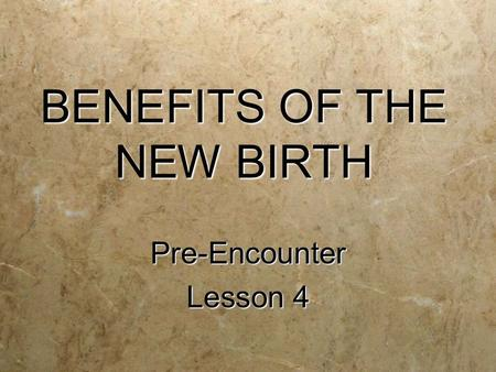 BENEFITS OF THE NEW BIRTH Pre-Encounter Lesson 4 Pre-Encounter.