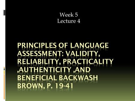 Week 5 Lecture 4. Lecture's objectives  Understand the principles of language assessment.  Use language assessment principles to evaluate existing tests.