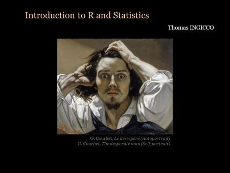 Introduction to R and Statistics Thomas INGICCO G. Courbet, Le désespéré (Autoportrait) G. Courbet, The desperate man (Self-portrait)