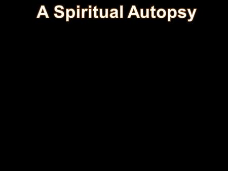 A Spiritual Autopsy 1. Aim: To show some of the causes of spiritual death and how we can prevent it.