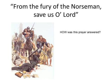 """From the fury of the Norseman, save us O' Lord"" HOW was this prayer answered?"