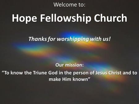 "Welcome to: Hope Fellowship Church Thanks for worshipping with us! Our mission: ""To know the Triune God in the person of Jesus Christ and to make Him known"""