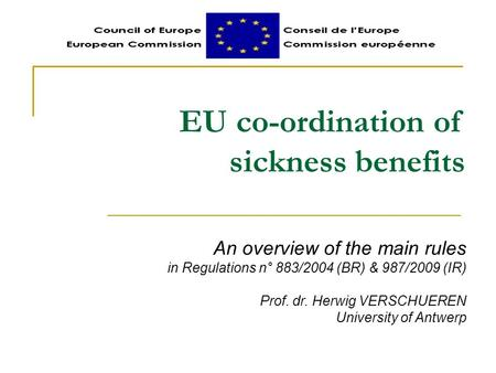 EU co-ordination of sickness benefits An overview of the main rules in Regulations n° 883/2004 (BR) & 987/2009 (IR) Prof. dr. Herwig VERSCHUEREN University.