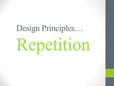 Design Principles… Repetition. Introduction The Principle of Repetition states, Repeat some aspect of the design throughout the entire piece. The repetitive.