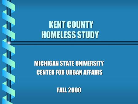 KENT COUNTY HOMELESS STUDY KENT COUNTY HOMELESS STUDY MICHIGAN STATE UNIVERSITY CENTER FOR URBAN AFFAIRS CENTER FOR URBAN AFFAIRS FALL 2000.