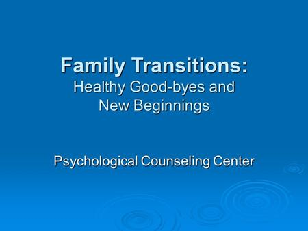 Family Transitions: Healthy Good-byes and New Beginnings Psychological Counseling Center.