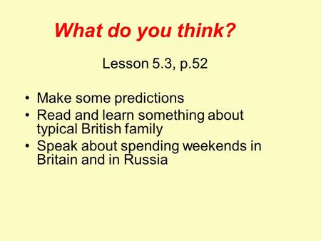 What do you think? Lesson 5.3, p.52 Make some predictions Read and learn something about typical British family Speak about spending weekends in Britain.