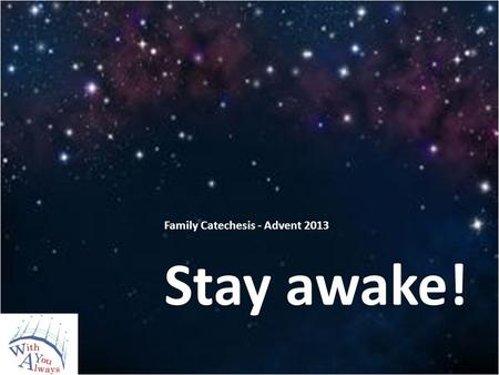 Family Catechesis - Advent 2013 Stay awake!. What is Advent?