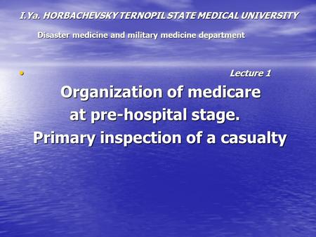 I.Ya. HORBACHEVSKY TERNOPIL STATE MEDICAL UNIVERSITY Disaster medicine and military medicine department Lecture 1 Lecture 1 Organization of medicare Organization.