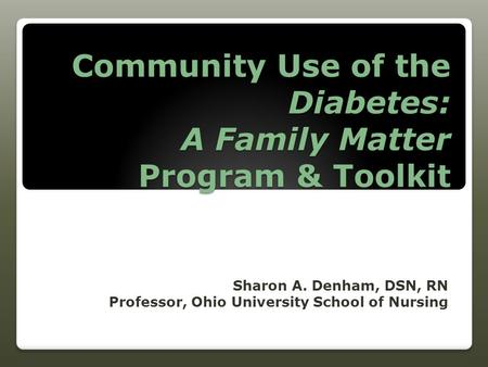 Community Use of the Diabetes: A Family Matter Program & Toolkit Sharon A. Denham, DSN, RN Professor, Ohio University School of Nursing.