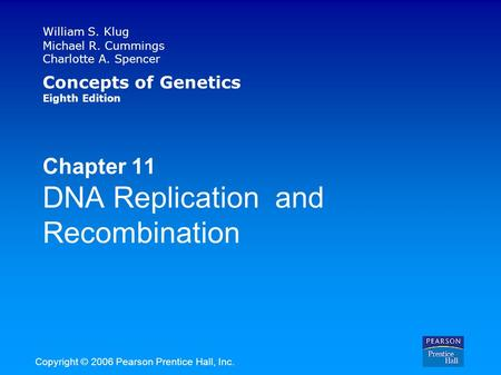 William S. Klug Michael R. Cummings Charlotte A. Spencer Concepts of Genetics Eighth Edition Chapter 11 DNA Replication and Recombination Copyright © 2006.