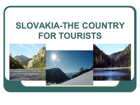 "SLOVAKIA-THE COUNTRY FOR TOURISTS. Definition of tourism "" Tourism comprises the activities of persons traveling to and staying in places outside their."